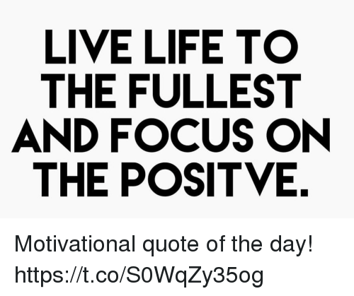 Live Life To The Fullest And Focus On The Positve Motivational Quote