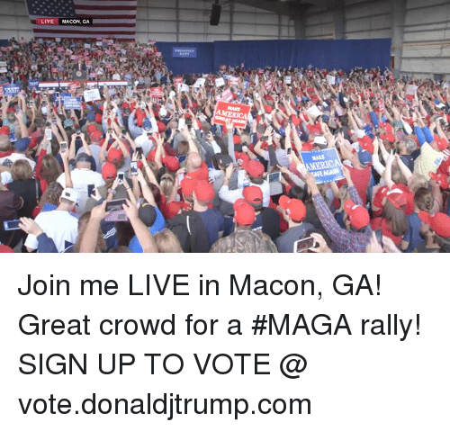 America, join.me, and Live: LIVE MACON, GA  AMERICA  MAKE Join me LIVE in Macon, GA! Great crowd for a #MAGA rally!  SIGN UP TO VOTE @ vote.donaldjtrump.com