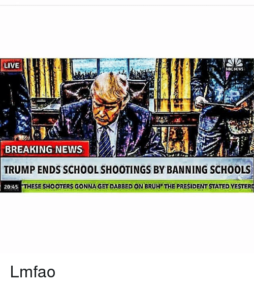 Bruh, Memes, and News: LIVE  NBC NEWS  BREAKING NEWS  TRUMP ENDS SCHOOL SHOOTINGS BY BANNING SCHOOLS  20:45  THESE SHOOTERS GONNA GET DABBED ON BRUH THE PRESIDENT STATED YESTER Lmfao