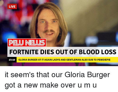 Live, Got, and Blood: LIVE  PEUU NEUUS  FORTNITE DIES OUT OF BLOOD LOSS  23:10  GLORIA BURGER AT IT AGAIN LADYS AND GENTLEMAN ALSO SUB TO PEWDIEPIE