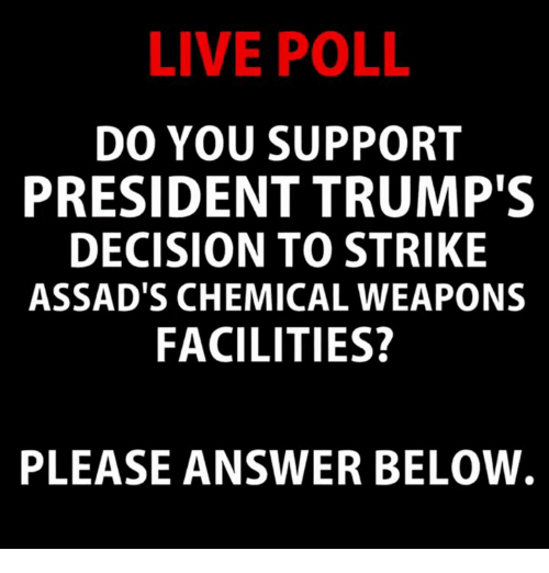 Live, Answer, and President: LIVE POLL  DO YOU SUPPORT  PRESIDENT TRUMP'S  DECISION TO STRIKE  ASSAD'S CHEMICAL WEAPONS  FACILITIES?  PLEASE ANSWER BELOVW