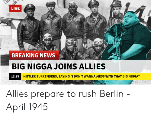 """News, Breaking News, and Live: LIVE  re  BREAKING NEWS  BIG NIGGA JOINS ALLIES  12:25H  HITTLER SURRENDERS, SAYING """"I DON'T WANNA MESS WITH THAT BIG NIGGA"""" Allies prepare to rush Berlin - April 1945"""