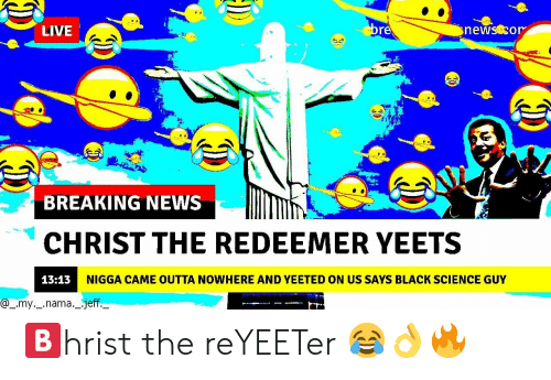 News, Black, and Breaking News: LIVE  re  BREAKING NEWS  CHRIST THE REDEEMER YEETS  13:13  NIGGA CAME OUTTA NOWHERE AND YEETED ON US SAYS BLACK SCIENCE GUY  @_.my._.nama._.jeff 🅱️hrist the reYEETer 😂👌🔥