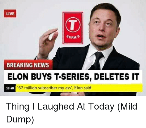 """Ass, News, and Breaking News: LIVE  SERIE  BREAKING NEWS  ELON BUYS T-SERIES, DELETES IT  19:48  67 million subscriber my ass"""", Elon said Thing I Laughed At Today (Mild Dump)"""