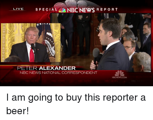 Beer, Memes, and News: LIVE  SPECIAL NBC NEWS REPORT  PETER ALEXANDER  NBC NEWS NATIONAL CORRESPONDENT  NBCNEWS.COM I am going to buy this reporter a beer!