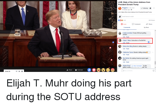 """Donald Trump, Friends, and Love: LIVE: State of the Union Address from  President Donald Trump  PragerU is live noW  9 minutes ago-  Following  LIVE: State of the Union Address from President Donald Trump  Invite friends to watch  004 52K  202 Shares  O Love comment share  Comments  Up Next  Linda Larrabee Trump 2020 just getting  started  Like Reply  Elijah T Muhr Subscribe to PewDiePie!  Debra Ann Weg Bernie is sulking deeply  Like Reply  Catherine Turner Bernie's falling asleep  Like Reply  Ben Keller He making American great again  aman  Like Reply  Dallas Piers New Comment 1 in the  gallery made .  .. Mied"""" the  ShareComment  rite a comment.  Chat (9)"""