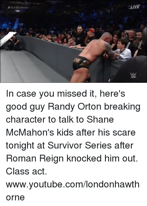 Memes, Randy Orton, and Roman Reigns: : LIVE  # SurvivorSenes  笕  w  ptillllly In case you missed it, here's good guy Randy Orton breaking character to talk to Shane McMahon's kids after his scare tonight at Survivor Series after Roman Reign knocked him out. Class act.  www.youtube.com/londonhawthorne