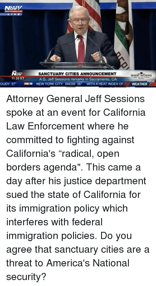 "New York, California, and Diamond: LIVE  SW/  11:33 ET  SANCTUARY CITIES ANNOUNCEMENT  A.G. Jeff Sessions remarks in Sacramento, CA  DESERT DIAMOND  OUDY 57 FOx 10 NEW YORK CITY: SNOW 35°WITH A HEAT INDEX OF 3/WEATHER Attorney General Jeff Sessions spoke at an event for California Law Enforcement where he committed to fighting against California's ""radical, open borders agenda"". This came a day after his justice department sued the state of California for its immigration policy which interferes with federal immigration policies.    Do you agree that sanctuary cities are a threat to America's National security?"