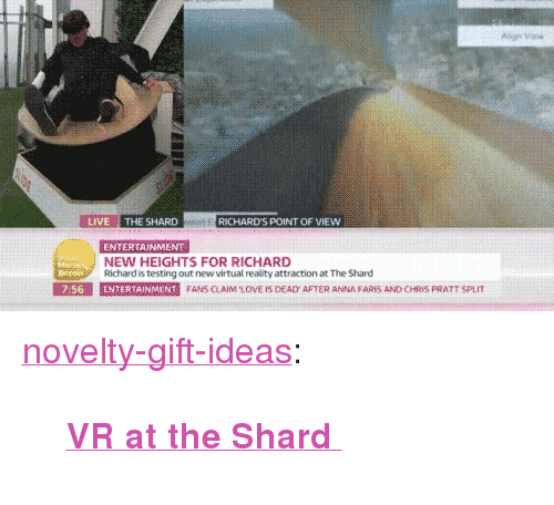 """Anna, Chris Pratt, and Love: LIVE THE SHARD  RICHARD'S POINT OF VIEW  ENTERTAINMENT  NEW HEIGHTS FOR RICHARD  Richard is testing out new virtual reality attraction at The Shard  E SE  7:56  E marmer  N  FANS CAIM LOVE IS DEAD AFTER ANNA FARES AND CHRIS PRATT SPL <p><a href=""""https://novelty-gift-ideas.tumblr.com/post/164947018943/vr-at-the-shard"""" class=""""tumblr_blog"""">novelty-gift-ideas</a>:</p><blockquote><p><b><a href=""""https://novelty-gift-ideas.com/vr-at-the-shard/"""">  VR at the Shard  </a></b><br/></p></blockquote>"""