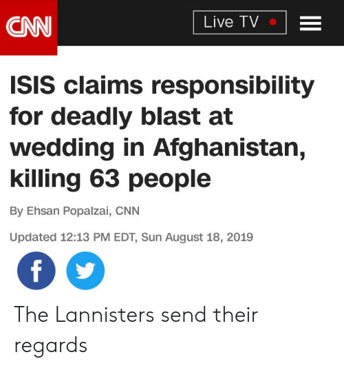cnn.com, Isis, and Afghanistan: Live TV  CAN  ISIS claims responsibility  for deadly blast at  wedding in Afghanistan,  killing 63 people  By Ehsan Popalzai, CNN  Updated 12:13 PM EDT, Sun August 18, 2019  f The Lannisters send their regards