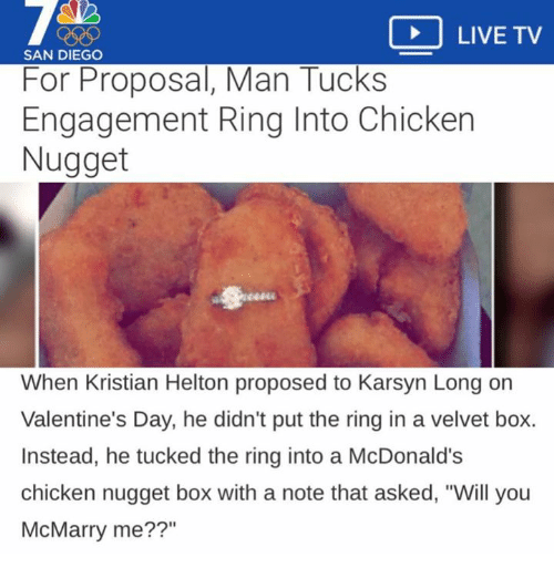 "McDonalds, Valentine's Day, and The Ring: LIVE TV  SAN DIEGO  For Proposal, Man Tucks  Engagement Ring Into Chicken  Nugget  When Kristian Helton proposed to Karsyn Long on  Valentine's Day, he didn't put the ring in a velvet box.  Instead, he tucked the ring into a McDonald's  chicken nugget box with a note that asked, ""Will you  McMarry me??"""