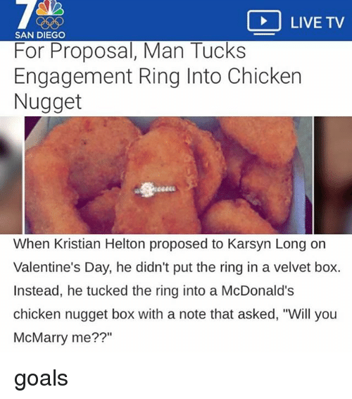 "Goals, McDonalds, and Valentine's Day: LIVE TV  SAN DIEGO  For Proposal, Man Tucks  Engagement Ring Into Chicken  Nugget  When Kristian Helton proposed to Karsyn Long on  Valentine's Day, he didn't put the ring in a velvet box.  Instead, he tucked the ring into a McDonald's  chicken nugget box with a note that asked, ""Will you  McMarry me??"" goals"