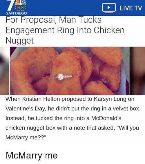 """McDonalds, Valentine's Day, and The Ring: LIVE TV  SAN DIEGO  For Proposal, Man Tucks  Engagement Ring Into Chicken  Nugget  When Kristian Helton proposed to Karsyn Long on  Valentine's Day, he didn't put the ring in a velvet box.  Instead, he tucked the ring into a McDonald's  chicken nugget box with a note that asked, """"Will you  McMarry me??"""" McMarry me"""