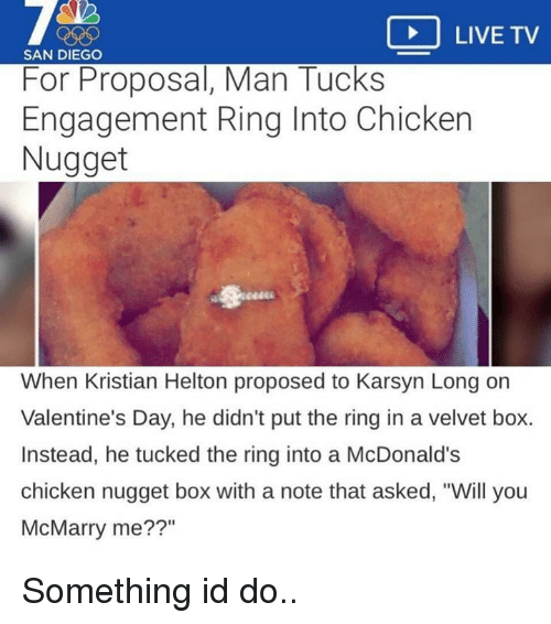 """McDonalds, Valentine's Day, and The Ring: LIVE TV  SAN DIEGO  For Proposal, Man Tucks  Engagement Ring Into Chicken  Nugget  When Kristian Helton proposed to Karsyn Long on  Valentine's Day, he didn't put the ring in a velvet box.  Instead, he tucked the ring into a McDonald's  chicken nugget box with a note that asked, """"Will you  McMarry me??"""" Something id do.."""