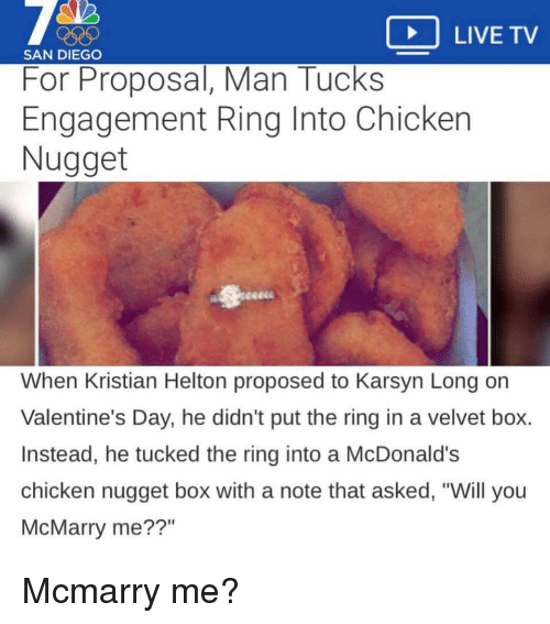 """McDonalds, Valentine's Day, and The Ring: LIVE TV  SAN DIEGO  For Proposal, Man Tucks  Engagement Ring Into Chicker  Nugget  When Kristian Helton proposed to Karsyn Long or  Valentine's Day, he didn't put the ring in a velvet box.  Instead, he tucked the ring into a McDonald's  chicken nugget box with a note that asked, """"Will you  McMarry me??"""""""