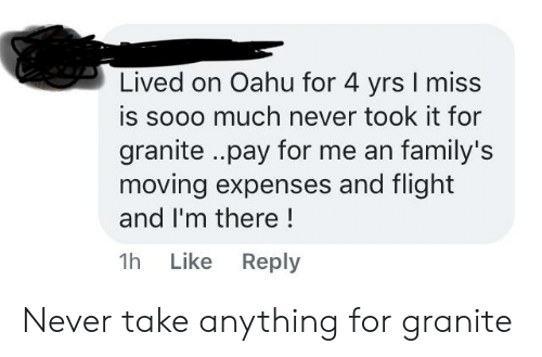 Flight, Never, and Miss: Lived on Oahu for 4 yrs I miss  is sooo much never took it for  granite..pay for me an family's  moving expenses and flight  and I'm there!  Like Reply  1h Never take anything for granite