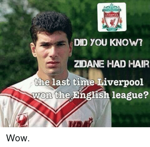 Soccer, Wow, and Hair: LIVERPOOL DID YOU KNOW? ZIDANE HAD HAIR the last time Liverpool won the English league? Wow.