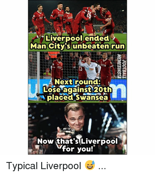 Memes, Run, and Liverpool F.C.: Liverpool ended  Man City's unbeaten run  Next round:  Lose against 20th  place Swanseä  Now that's Liverpool  for you! Typical Liverpool 😅 ...