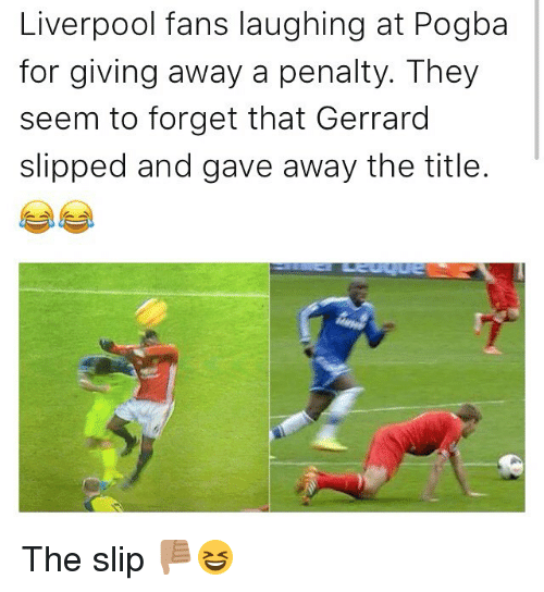 Memes, 🤖, and Pogba: Liverpool fans laughing at Pogba  for giving away a penalty. They  seem to forget that Gerrard  slipped and gave away the title. The slip 👎🏽😆