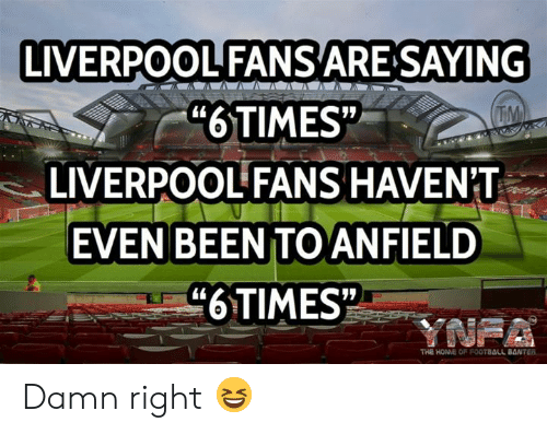 "Football, Memes, and Liverpool F.C.: LIVERPOOL FANSARE SAYING  ""6TIMES""  LIVERPOOL FANS HAVEN'T  TM  EVEN BEEN TO ANFIELD  ""6TIMES  YNFA  THE HOME OF FOOTBALL BANTER Damn right 😆"