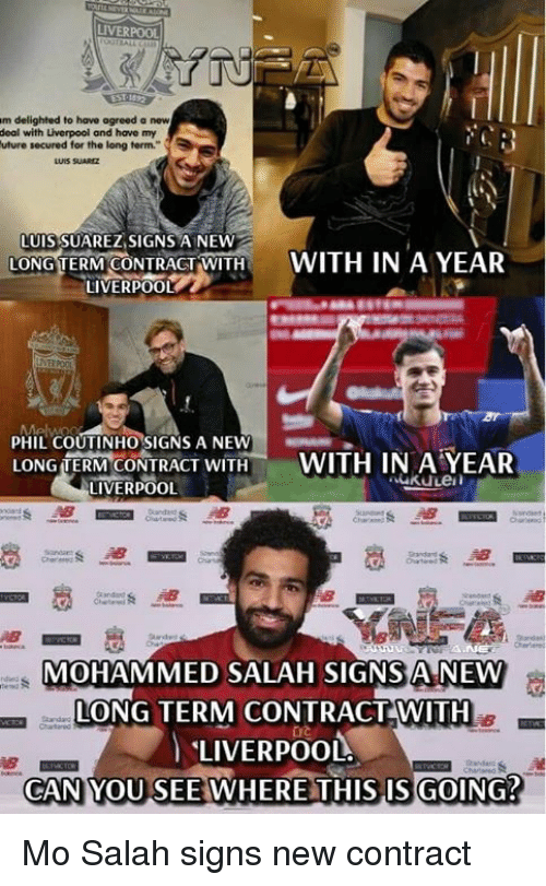 Memes, Liverpool F.C., and Luis Suarez: LIVERPOOL  m delighted to have agreed a new  deal with Liverpool and have my  uture secured for the long term.  LUIS SUAREZ,SIGNS A NEW  LONG TERM CONTRACT,WITH t  LIVERPOOL  WITH IN A YEAR  PHIL COUTINHO SIGNS A NEWAR  LONG TERMCONTRACT WITH- WITH IN AYER  LIVERPOOL  MOHAMMED SALAH SIGNS A NEW  LONG TERM CONTRACTWITH  LIVERPOOL.  CAN YOU SEE WHERE THIS IS GOING? Mo Salah signs new contract