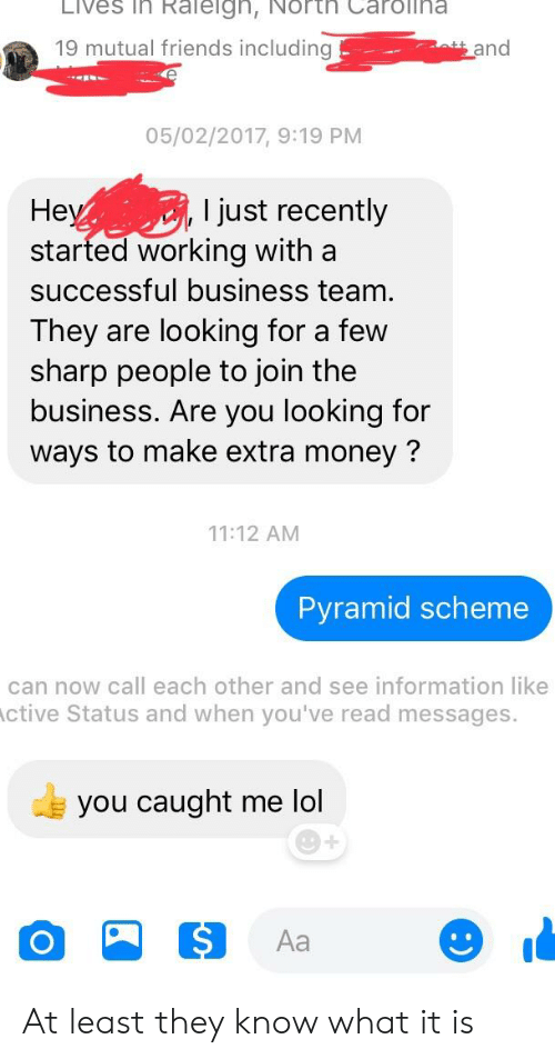 Friends, Lol, and Money: Lives in Raleign, North Carolina  19 mutual friends including  and  05/02/2017, 9:19 PM  He  started working with a  successful business team  They are looking for a few  sharp people to join the  business. Are you looking for  ways to make extra money?  l just recently  11:12 AM  Pyramid scheme  can now call each other and see information like  ctive Status and when you've read messages.  you caught me lol  Aa At least they know what it is