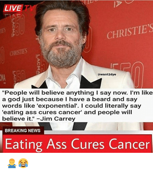 """Ass, Beard, and God: LIVET  CHRISTIE'S  @want2dye  NA  """"People will believe anything I say now. I'm like  a god just because I have a beard and say  words like 'exponential'. I could literally say  'eating ass cures cancer' and people will  believe it.""""-Jim Carrey  BREAKING NEWS  Eating Ass Cures Cancer 🤷♂️😂"""