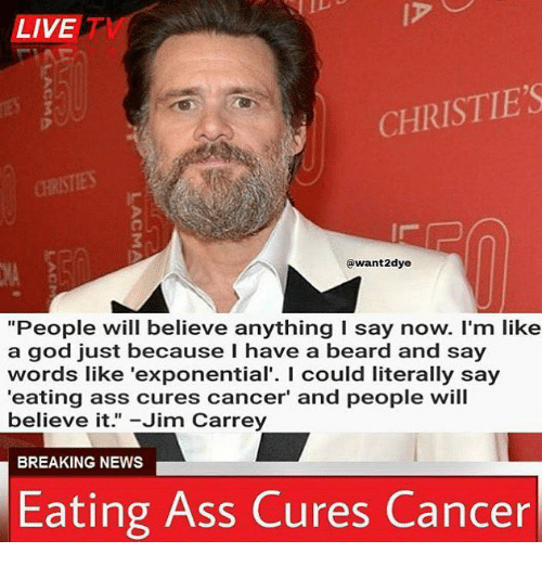 """Ass, Beard, and God: LIVET  CHRISTIE'S  @want2dye  """"People will believe anything I say now. I'm like  a god just because I have a beard and say  words like 'exponential'. I could literally say  eating ass cures cancer' and people will  believe it."""" -Jim Carrey  BREAKING NEWS  Eating Ass Cures Cancer"""