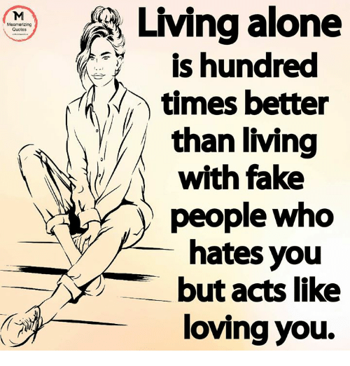 Living Alone Is Hundred Times Better Than Living With Fake ...