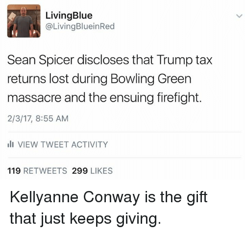 Conway, Memes, and The Gift: Living Blue  @Living Blu ein Red  Sean Spicer discloses that Trump tax  returns lost during Bowling Green  massacre and the ensuing firefight.  2/3/17, 8:55 AM  ill VIEW TWEET ACTIVITY  119  RETWEETS 299  LIKES Kellyanne Conway is the gift that just keeps giving.