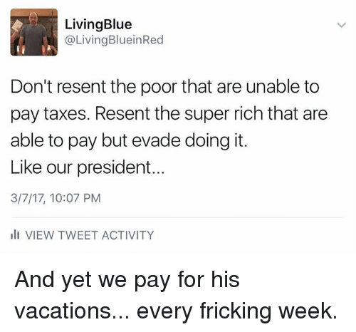 Memes, 🤖, and Super: Living Blue  @Living BlueinRed  Don't resent the poor that are unable to  pay taxes. Resent the super rich that are  able to pay but evade doing it.  Like our president...  3/7/17, 10:07 PM  III VIEW TWEET ACTIVITY And yet we pay for his vacations... every fricking week.