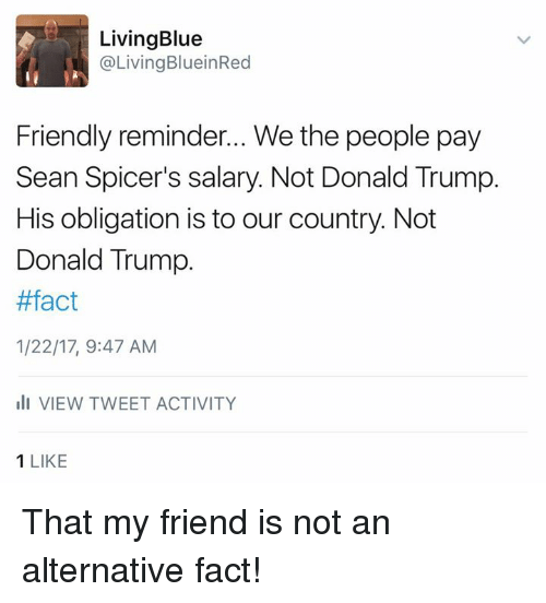 Memes, Oblige, and 🤖: Living Blue  @Living BlueinRed  Friendly reminder... We the people pay  Sean Spicer's salary. Not Donald Trump.  His obligation is to our country. Not  Donald Trump.  #fact  1/22/17, 9:47 AM  III VIEW TWEET ACTIVITY  1 LIKE That my friend is not an alternative fact!