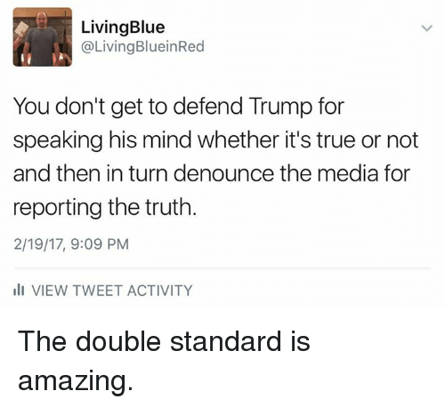 Memes, True, and Blue: Living Blue  Living BlueinRed  You don't get to defend Trump for  speaking his mind whether it's true or not  and then inturn denounce the media for  reporting the truth.  2/19/17, 9:09 PM  Ili VIEW TWEET ACTIVITY The double standard is amazing.