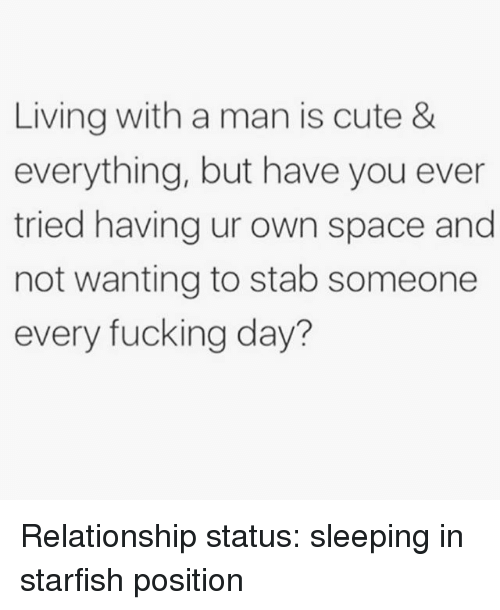 Cute, Fucking, and Space: Living with a man is cute &  everything, but have you ever  tried having ur own space and  not wanting to stab someone  every fucking day? Relationship status: sleeping in starfish position
