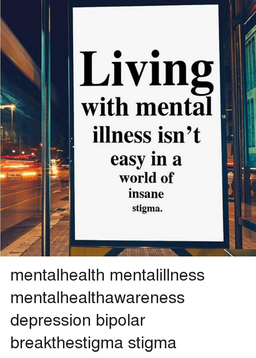 Living With Mental Illness Isn T Easy In A World Of Insane Stigma