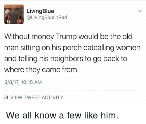 Memes, Old Man, and 🤖: LivingBlue  Living BlueinRed  Without money Trump would be the old  man sitting on his porch catcalling women  and telling his neighbors to go back to  where they came from  3/8/17, 10:15 AM  ili VIEW TWEET ACTIVITY We all know a few like him.