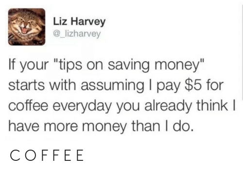 "Money, Coffee, and Think: Liz Harvey  @_lizharvey  If your ""tips on saving money""  starts with assuming I pay $5 for  coffee everyday you already think l  have more money than I do. C O F F E E"