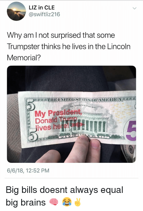 Brains, Lincoln, and Dank Memes: LIZ in CLE  @swiftliz216  Why amI not surprised that some  Trumpster thinks he lives in the Lincoln  Memorial?  E TRUST  My Prosldent,  Donald Timn  lives here!  6/6/18, 12:52 PM Big bills doesnt always equal big brains 🧠 😂✌️