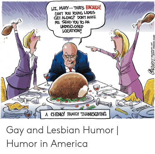 America, Thanksgiving, and Lesbian: LIZ, MARY THATS ENOUGH  GET ALONG? DONT MAKE  ME SEND YOU TO AN  UNDISCLOSED  LOCATION  ('1 A CHENEY RALLY THANKSGIVING  Aa G Gay and Lesbian Humor | Humor in America