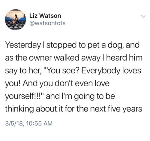 "Love, Her, and Dog: Liz Watson  @watsontots  Yesterday I stopped to pet a dog, and  as the owner walked away I heard him  say to her, ""You see? Everybody loves  you! And you don't even love  yourself!!"" and I'm going to be  thinking about it for the next five years  3/5/18, 10:55 AM"