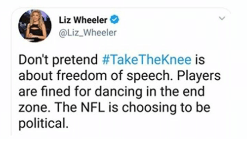 Dancing, Nfl, and Freedom: Liz Wheeler  @Liz Wheeler  Don't pretend #TakeTheKnee is  about freedom of speech. Players  are fined for dancing in the end  zone. The NFL is choosing to be  political.