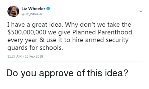 Memes, Parenthood, and 🤖: Liz Wheeler  @Liz_Wheeler  I have a great idea. Why don't we take the  $500,000,000 we give Planned Parenthood  every year & use it to hire armed security  guards for schools.  11:27 AM-16 Feb 2018 Do you approve of this idea?