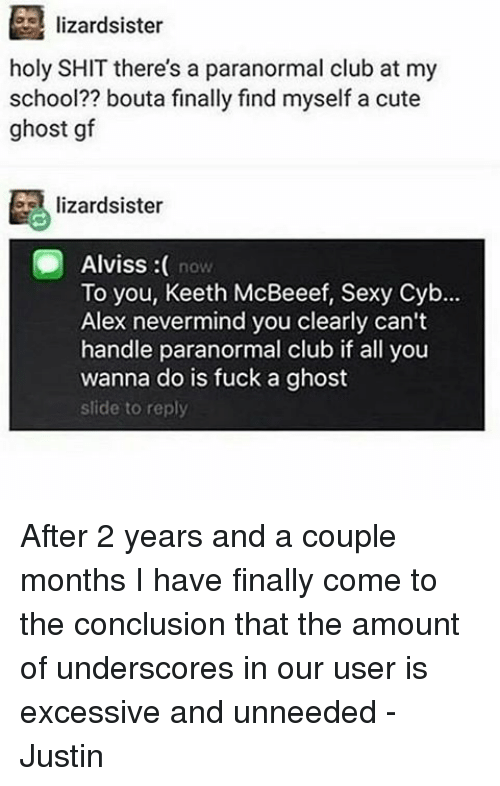 Memes, 🤖, and Ghosts: lizardsister  holy SHIT there's a paranormal club at my  school?? bouta finally find myself a cute  ghost gf  lizardsister  Alviss  now  To you, Keeth McBeeef, Sexy Cyb...  Alex nevermind you clearly can't  handle paranormal club if all you  wanna do is fuck a ghost  slide to reply After 2 years and a couple months I have finally come to the conclusion that the amount of underscores in our user is excessive and unneeded -Justin
