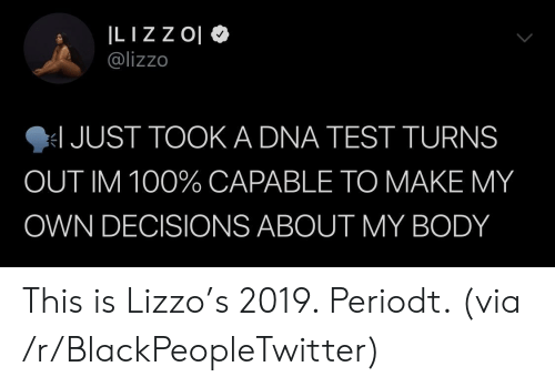 Blackpeopletwitter, Test, and Decisions: @lizzo  JUST TOOK A DNA TEST TURNS  OUT IM 100% CAPABLE TO MAKE MY  OWN DECISIONS ABOUT MY BODY This is Lizzo's 2019. Periodt. (via /r/BlackPeopleTwitter)
