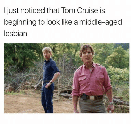 Tom Cruise, Cruise, and Lesbian: ljust noticed that Tom Cruise is  beginning to look like a middle-aged  lesbian