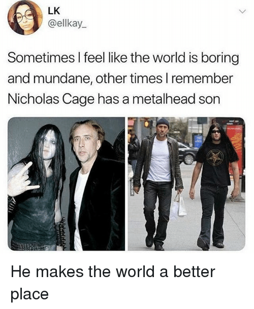 World, Relatable, and Nicholas Cage: LK  @ellkay  Sometimes I feel like the world is boring  and mundane, other times I remember  Nicholas Cage has a metalhead son He makes the world a better place