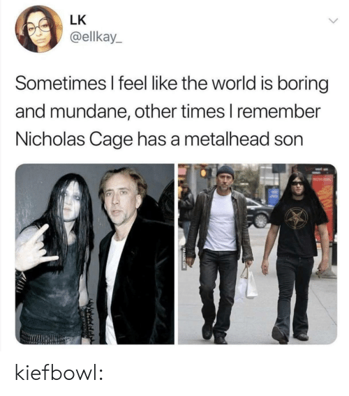 Gif, Tumblr, and Blog: LK  @ellkay  Sometimes I feel like the world is boring  and mundane, other times l remember  Nicholas Cage has a metalhead son kiefbowl: