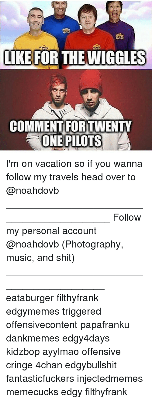 4chan, Head, and Memes: LKE FOR THE WIGGLES  COMMENT FORTWENTY  ONE PILOTS I'm on vacation so if you wanna follow my travels head over to @noahdovb ____________________________________________ Follow my personal account @noahdovb (Photography, music, and shit) ___________________________________________ eataburger filthyfrank edgymemes triggered offensivecontent papafranku dankmemes edgy4days kidzbop ayylmao offensive cringe 4chan edgybullshit fantasticfuckers injectedmemes memecucks edgy filthyfrank