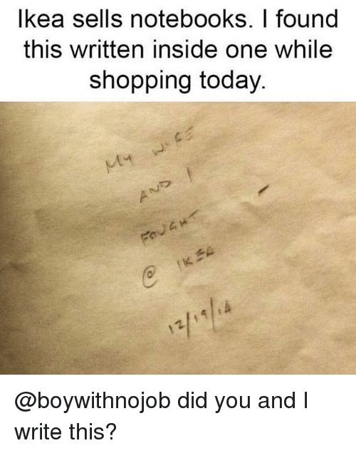 Shopping, Today, and Girl Memes: lkea sells notebooks. I found  this written inside one while  shopping today.  c/ @boywithnojob did you and I write this?
