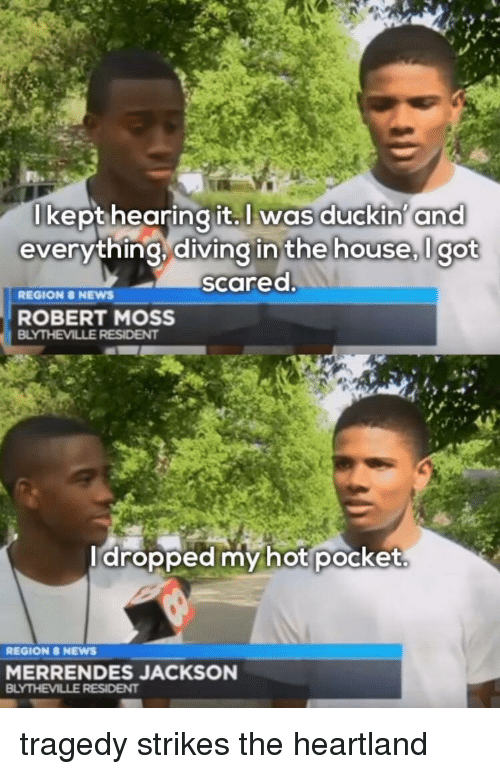 News, Reddit, and House: lkept hearing it.  Iwas  duckin' ana  everything,diving in the house,lgot  the house, I got  scared  REGION 8 NEWS  ROBERT MOSS  dropped my hot pocket.  REGION 8 NEWS  MERRENDES JACKSON